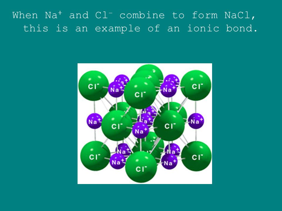 When Na+ and Cl- combine to form NaCl, this is an example of an ionic bond.