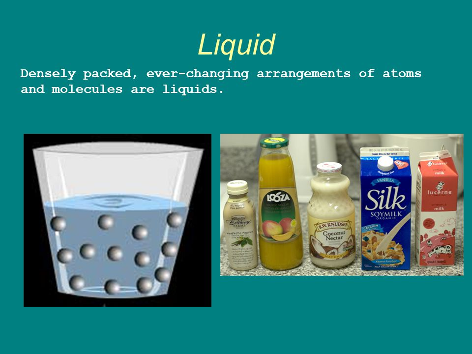 Liquid Densely packed, ever-changing arrangements of atoms and molecules are liquids.