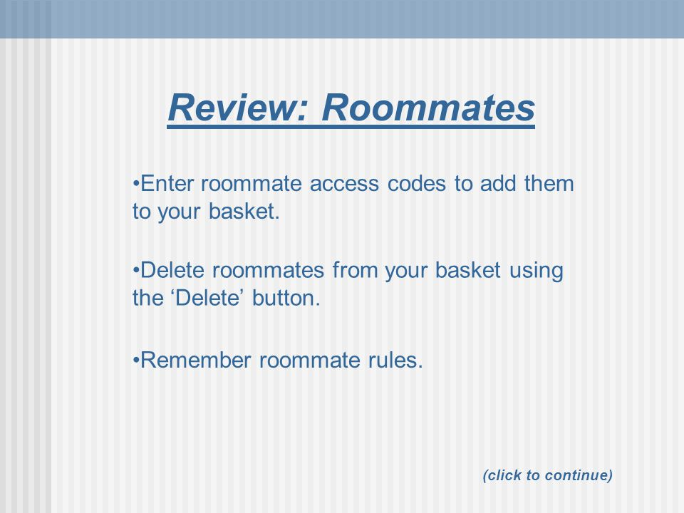 Review: Roommates Enter roommate access codes to add them to your basket. Delete roommates from your basket using the 'Delete' button.