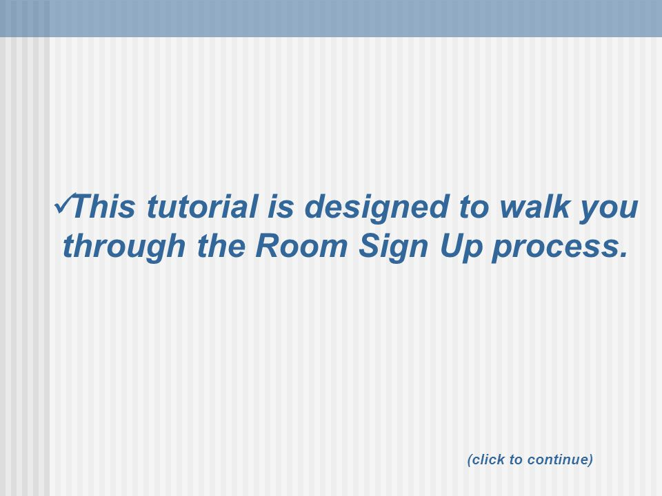 This tutorial is designed to walk you through the Room Sign Up process.