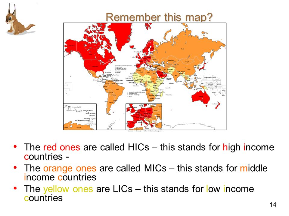Remember this map The red ones are called HICs – this stands for high income countries -