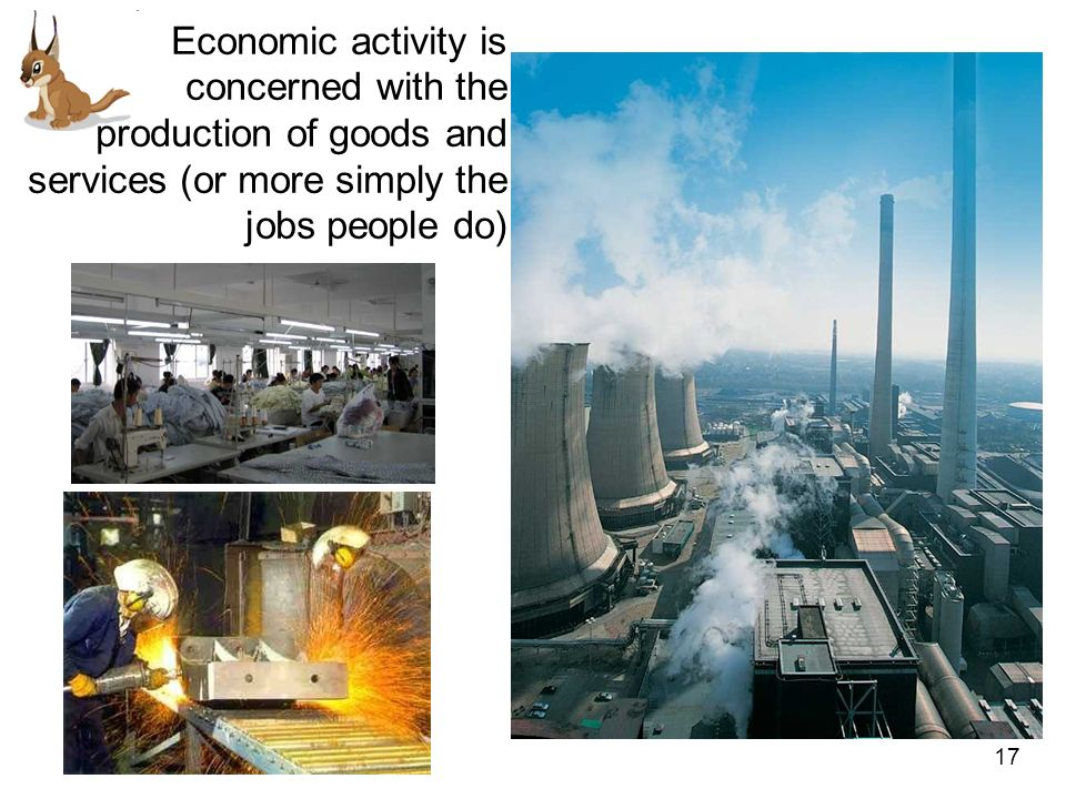 Economic activity is concerned with the production of goods and services (or more simply the jobs people do)