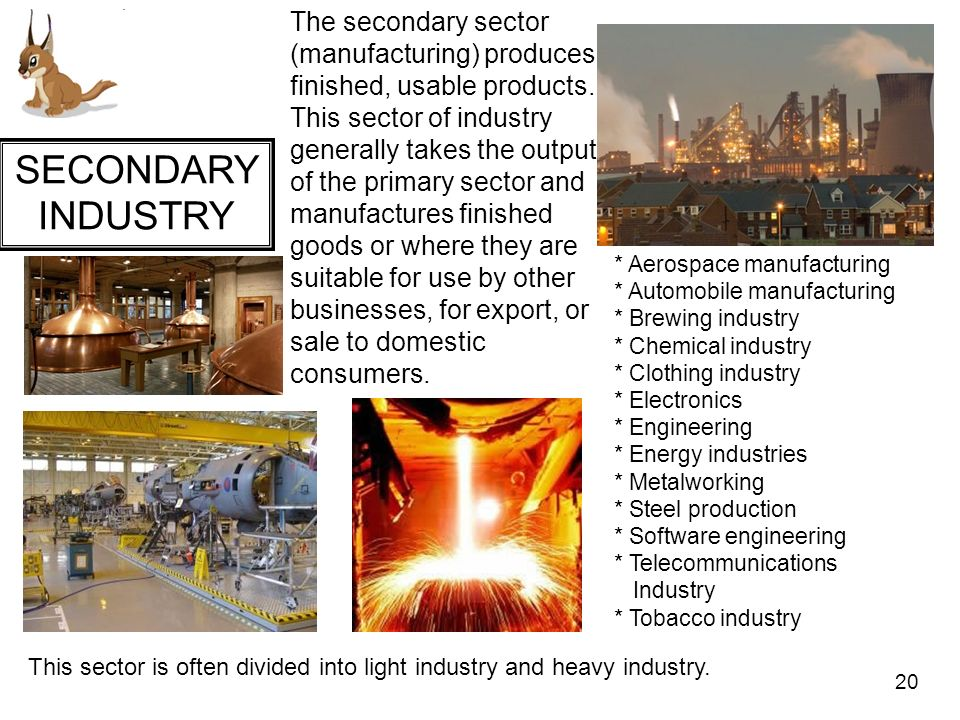 The secondary sector (manufacturing) produces finished, usable products. This sector of industry generally takes the output of the primary sector and manufactures finished goods or where they are suitable for use by other businesses, for export, or sale to domestic consumers.