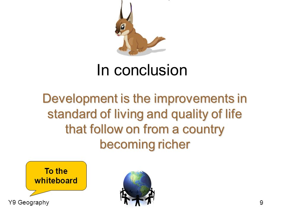 In conclusionDevelopment is the improvements in standard of living and quality of life that follow on from a country becoming richer.