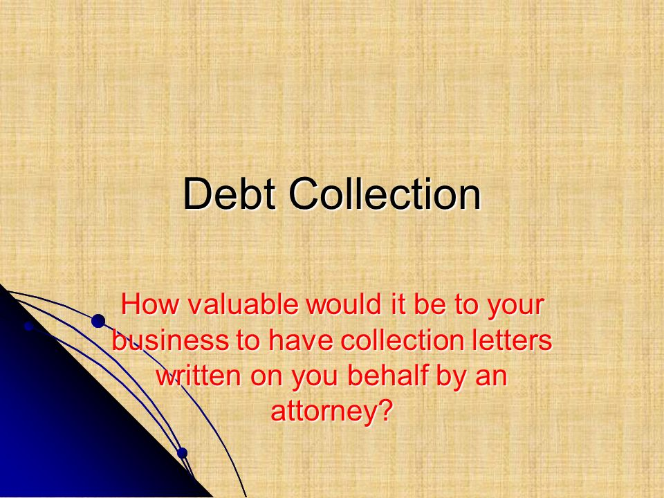 Debt Collection How valuable would it be to your business to have collection letters written on you behalf by an attorney