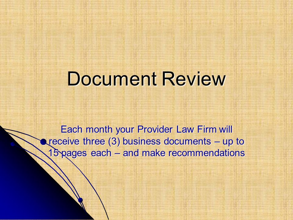 Document Review Each month your Provider Law Firm will receive three (3) business documents – up to 15 pages each – and make recommendations.