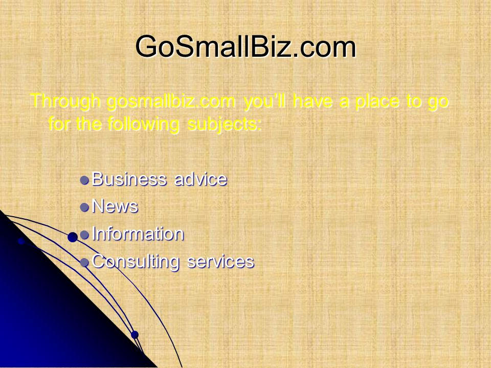 GoSmallBiz.com Through gosmallbiz.com you'll have a place to go for the following subjects: Business advice.