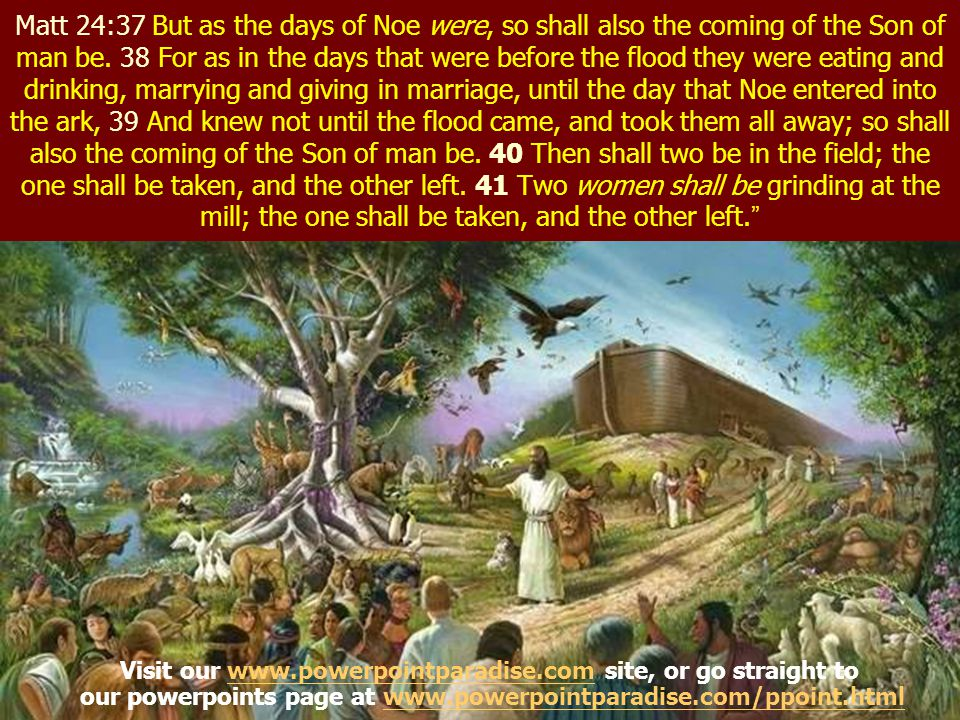 Matt 24:37 But as the days of Noe were, so shall also the coming of the Son of man be. 38 For as in the days that were before the flood they were eating and drinking, marrying and giving in marriage, until the day that Noe entered into the ark, 39 And knew not until the flood came, and took them all away; so shall also the coming of the Son of man be. 40 Then shall two be in the field; the one shall be taken, and the other left. 41 Two women shall be grinding at the mill; the one shall be taken, and the other left.