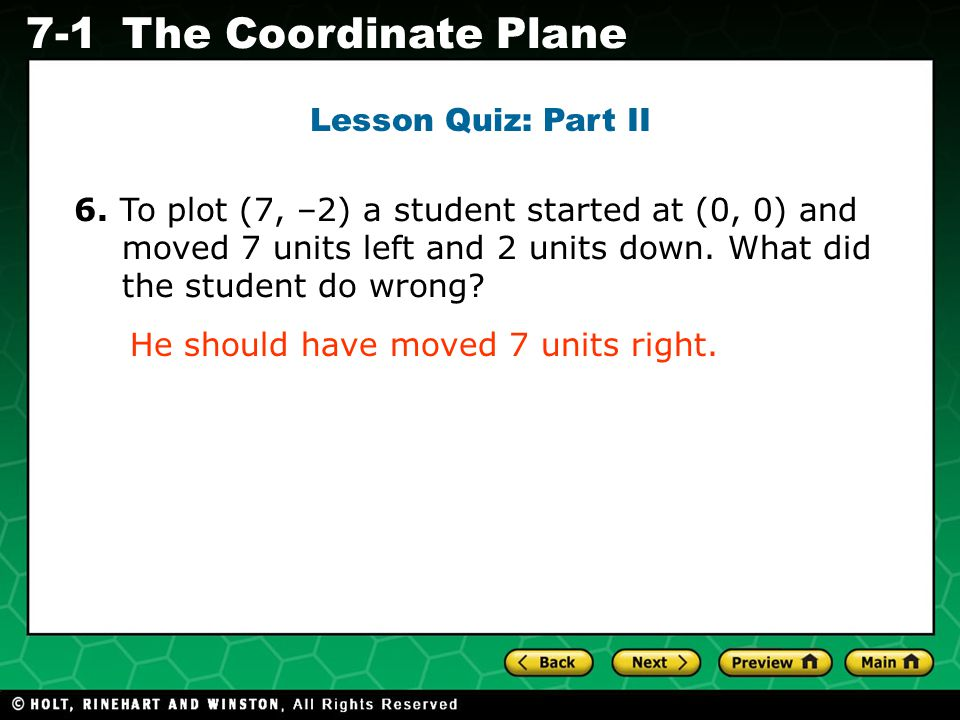 Lesson Quiz: Part II 6. To plot (7, –2) a student started at (0, 0) and moved 7 units left and 2 units down. What did the student do wrong