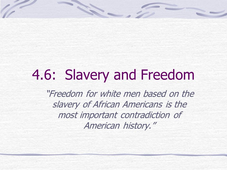 4.6: Slavery and Freedom Freedom for white men based on the slavery of African Americans is the most important contradiction of American history.