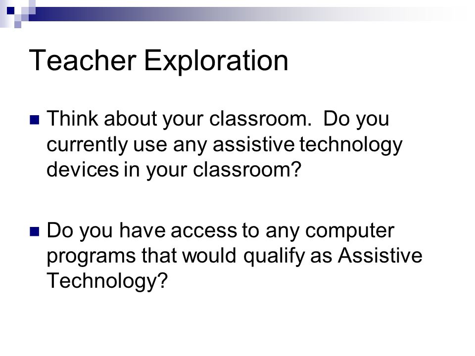Teacher Exploration Think about your classroom. Do you currently use any assistive technology devices in your classroom