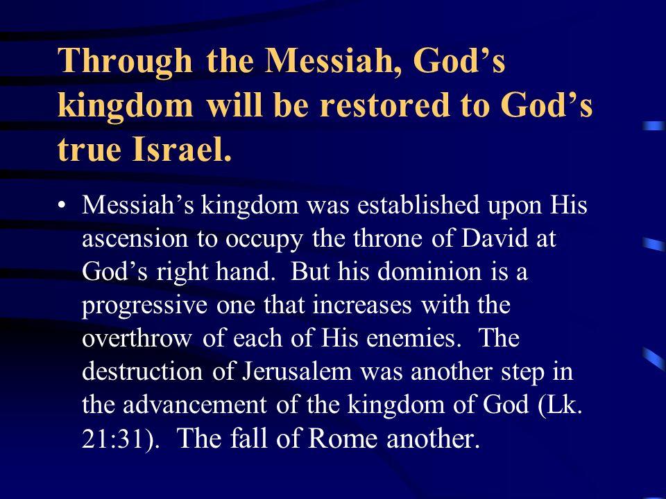 Through the Messiah, God's kingdom will be restored to God's true Israel.