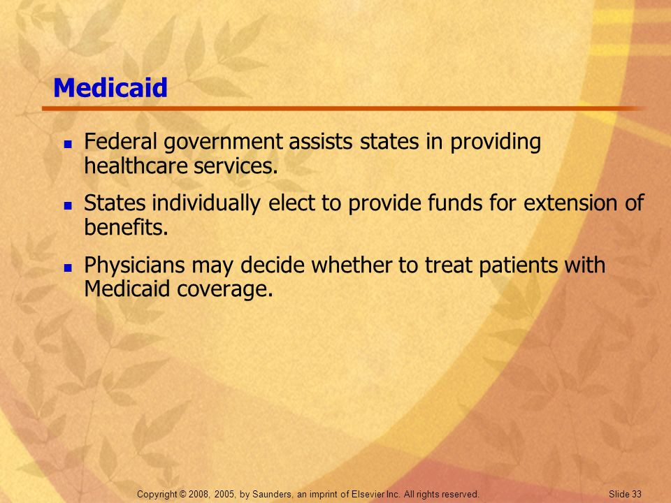 Medicaid Federal government assists states in providing healthcare services. States individually elect to provide funds for extension of benefits.