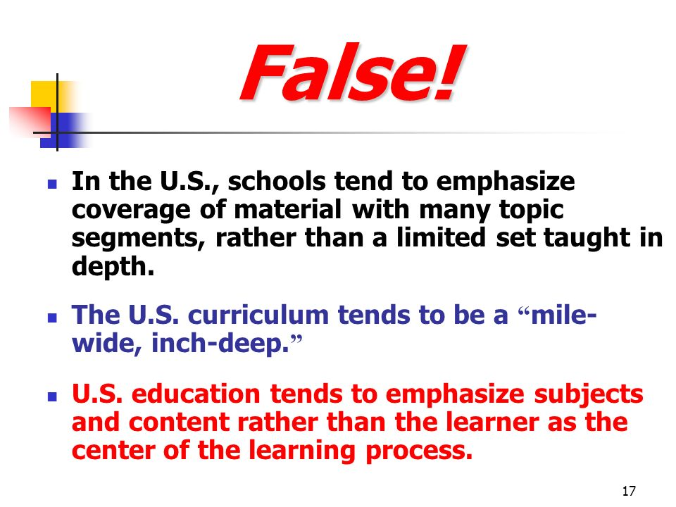 False! In the U.S., schools tend to emphasize coverage of material with many topic segments, rather than a limited set taught in depth.