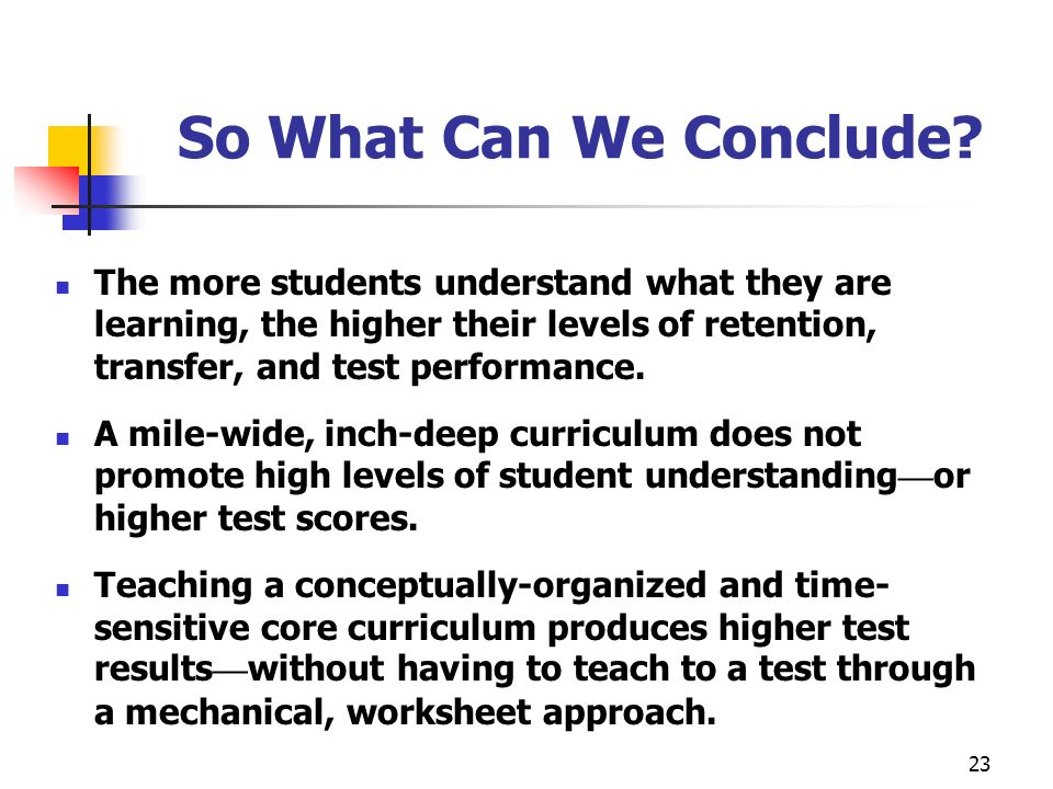 So What Can We Conclude The more students understand what they are learning, the higher their levels of retention, transfer, and test performance.