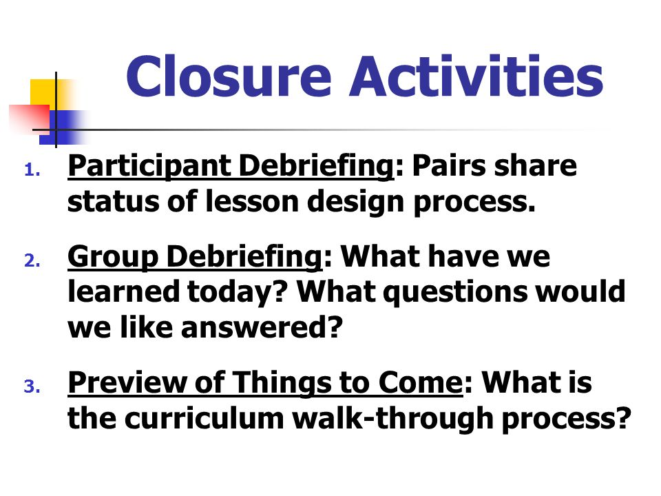 Closure Activities Participant Debriefing: Pairs share status of lesson design process.