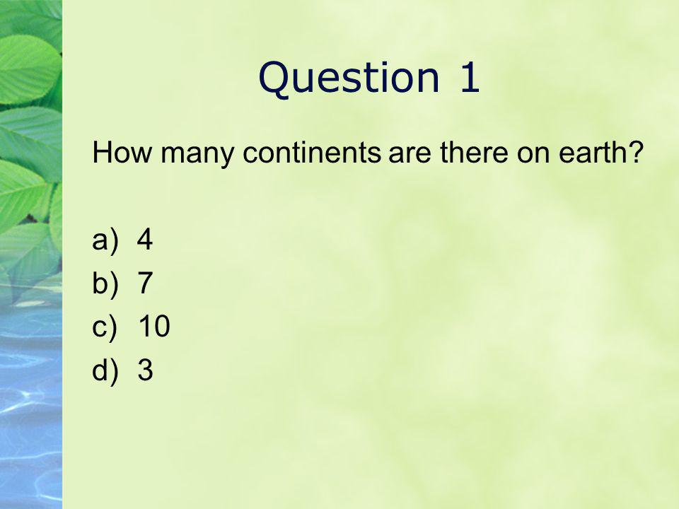 Question 1 How many continents are there on earth 4 7 10 3