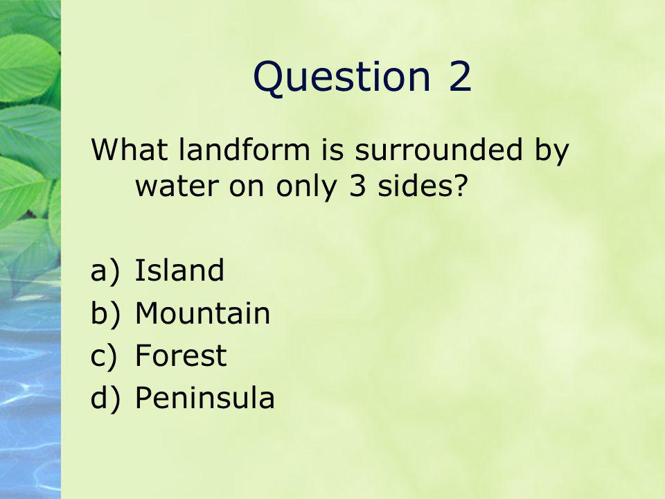 Question 2 What landform is surrounded by water on only 3 sides