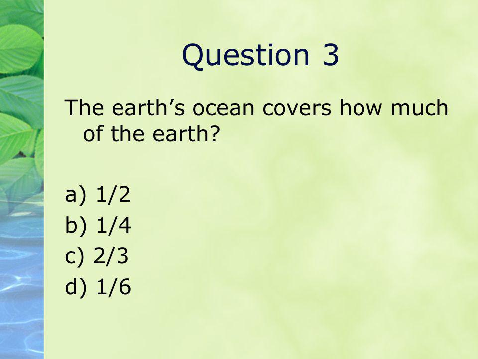 Question 3 The earth's ocean covers how much of the earth a) 1/2