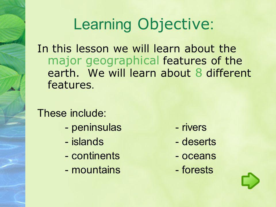 Learning Objective: In this lesson we will learn about the major geographical features of the earth. We will learn about 8 different features.