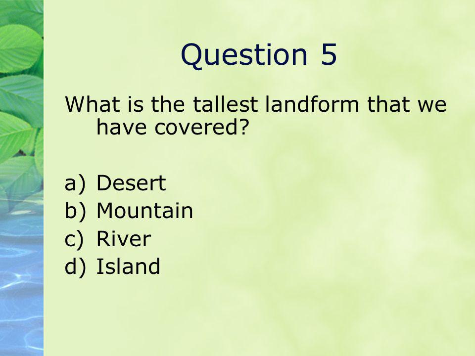 Question 5 What is the tallest landform that we have covered Desert