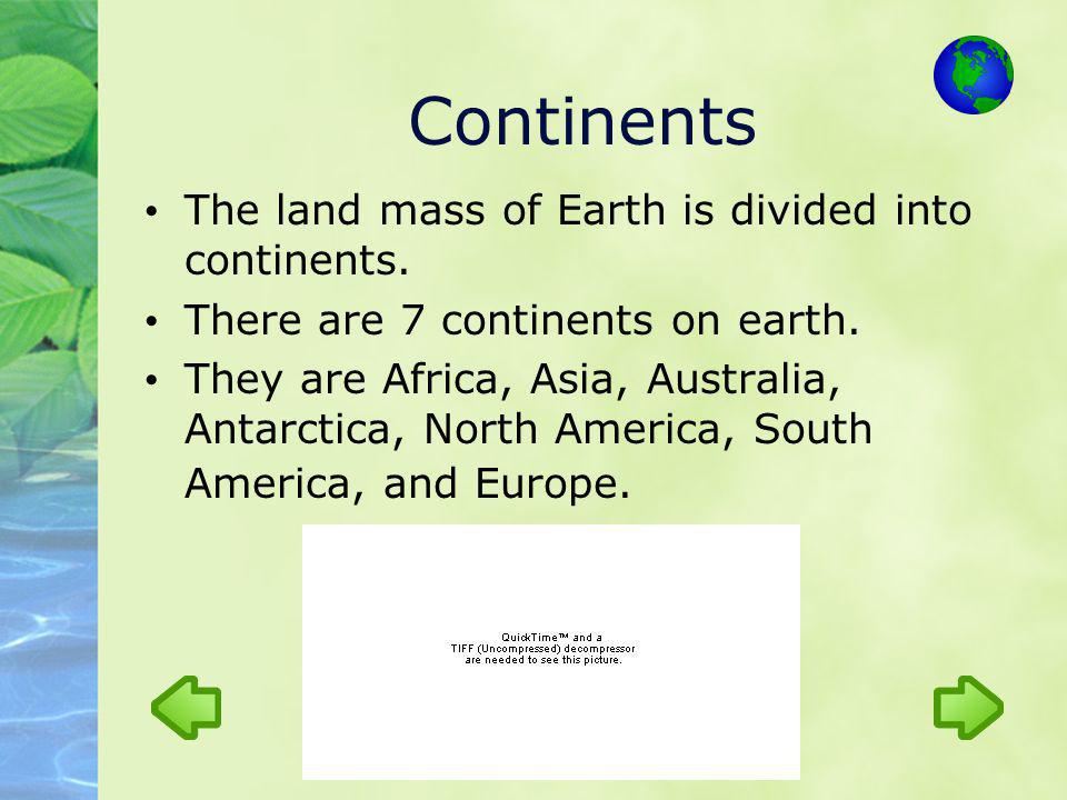 Continents The land mass of Earth is divided into continents.
