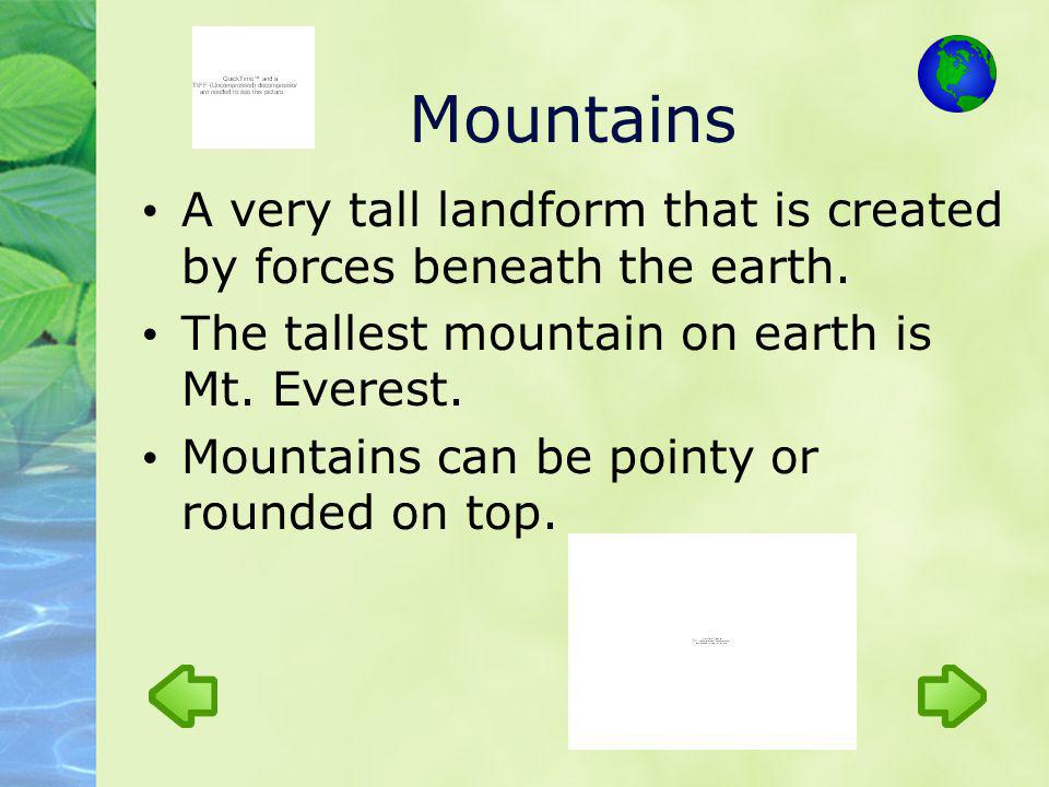 Mountains A very tall landform that is created by forces beneath the earth. The tallest mountain on earth is Mt. Everest.