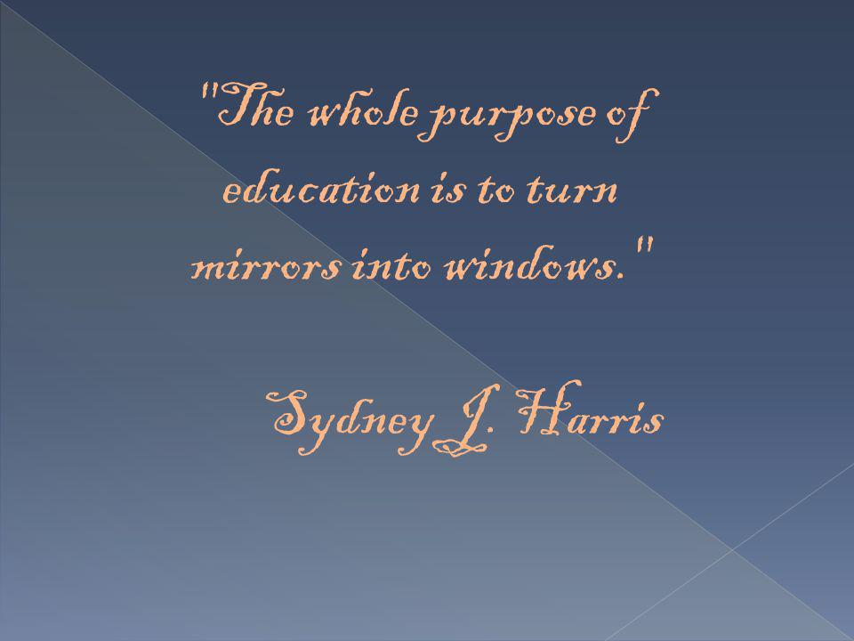 The whole purpose of education is to turn mirrors into windows.