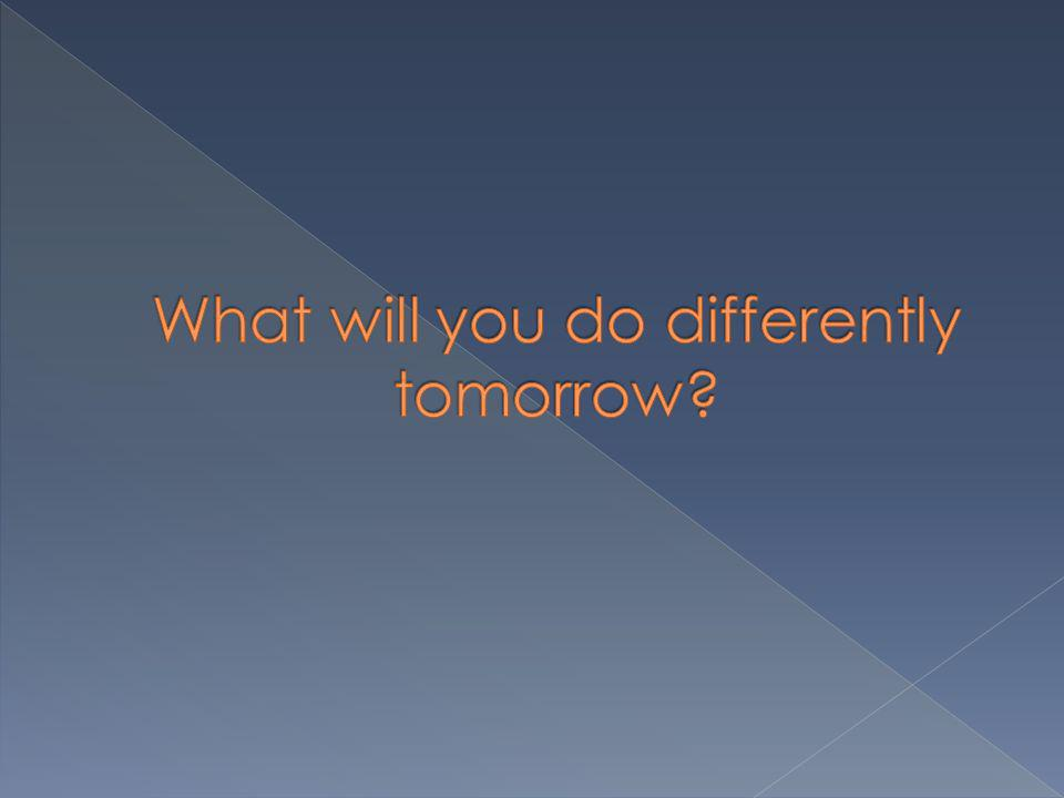 What will you do differently tomorrow