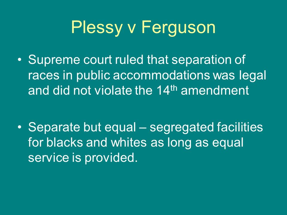Plessy v Ferguson Supreme court ruled that separation of races in public accommodations was legal and did not violate the 14th amendment.