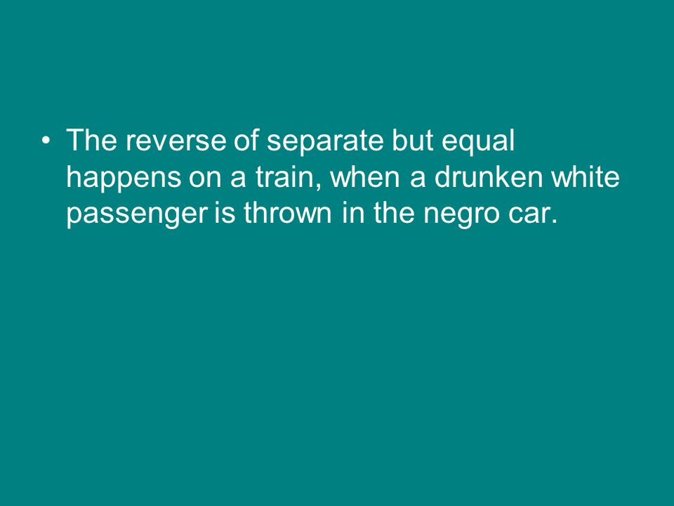 The reverse of separate but equal happens on a train, when a drunken white passenger is thrown in the negro car.