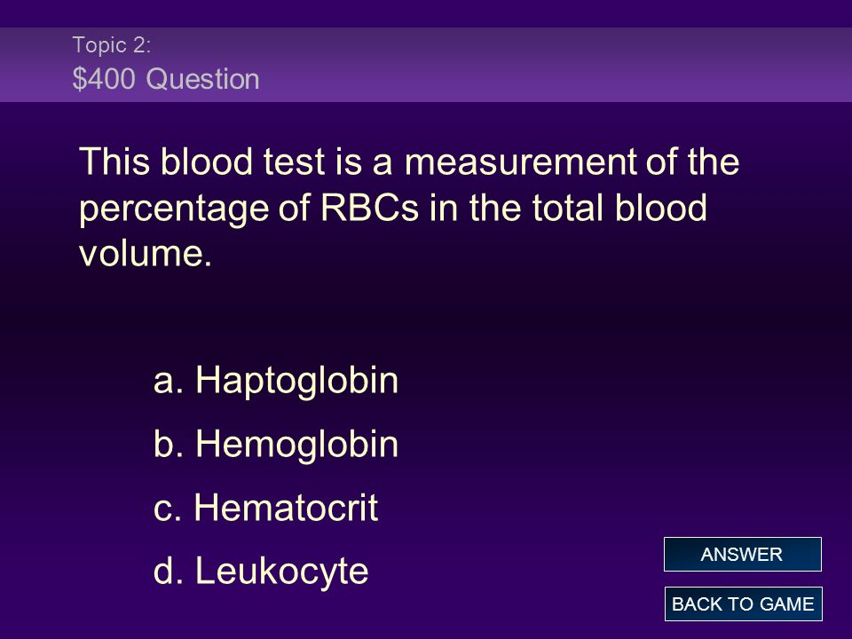 Topic 2: $400 Question This blood test is a measurement of the percentage of RBCs in the total blood volume.