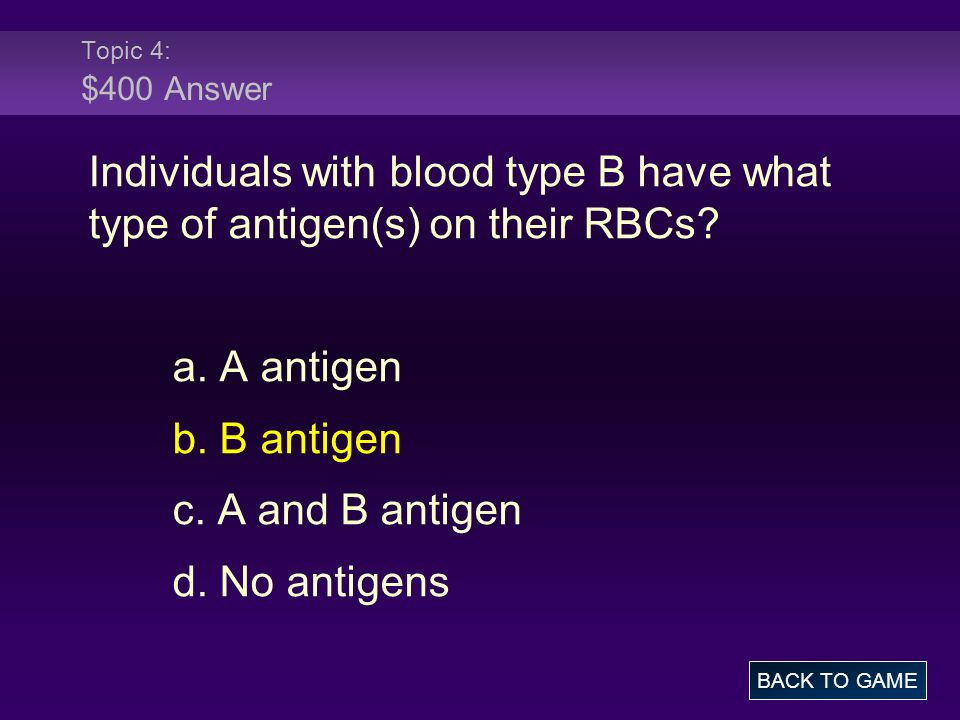 Topic 4: $400 Answer Individuals with blood type B have what type of antigen(s) on their RBCs a. A antigen.