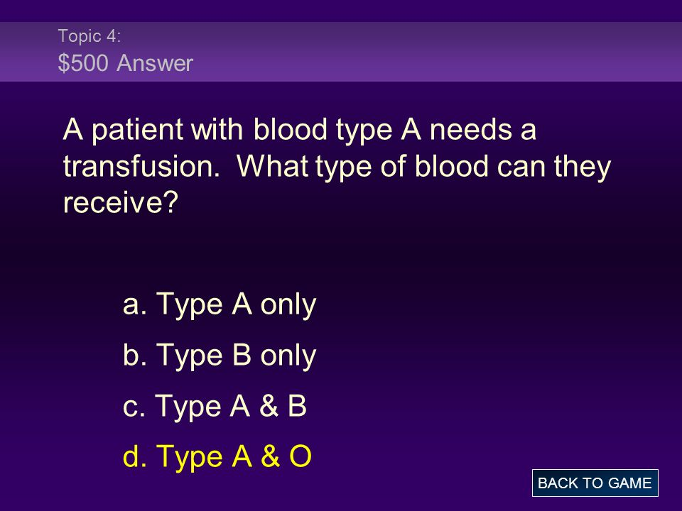 Topic 4: $500 Answer A patient with blood type A needs a transfusion. What type of blood can they receive