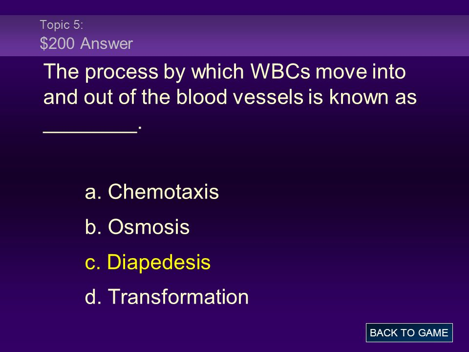 Topic 5: $200 Answer The process by which WBCs move into and out of the blood vessels is known as ________.