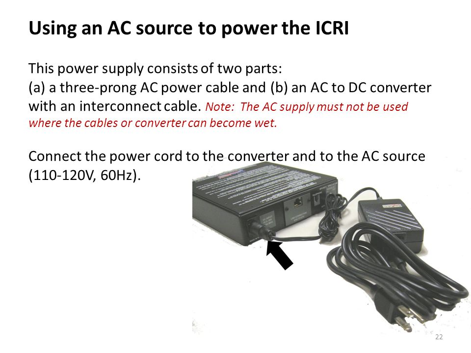 Using an AC source to power the ICRI This power supply consists of two parts: (a) a three-prong AC power cable and (b) an AC to DC converter with an interconnect cable.