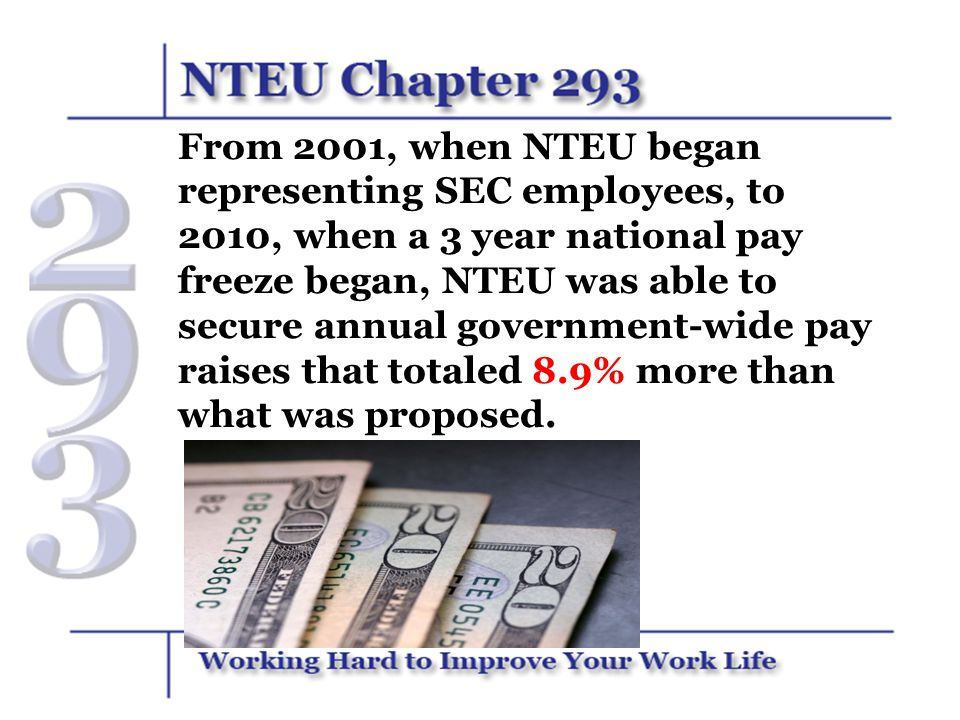 From 2001, when NTEU began representing SEC employees, to 2010, when a 3 year national pay freeze began, NTEU was able to secure annual government-wide pay raises that totaled 8.9% more than what was proposed.