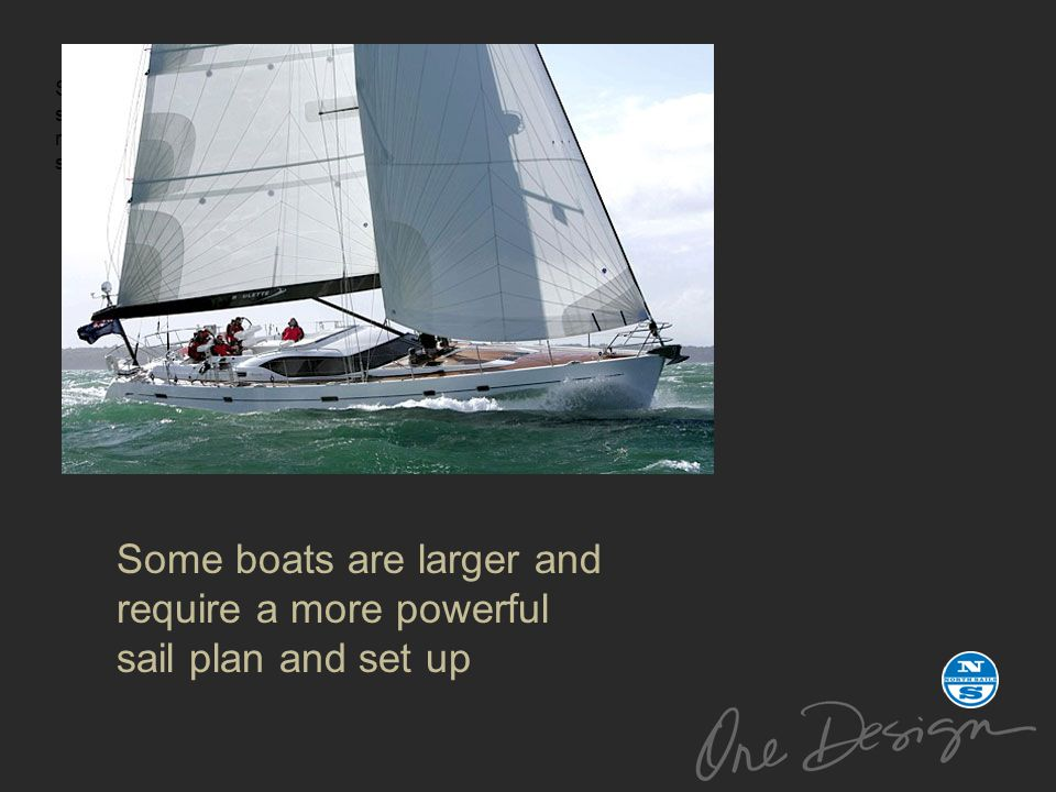 Some boats are larger and require a more powerful sail plan and set up