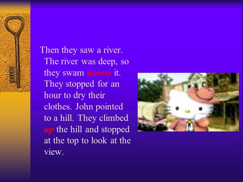 Then they saw a river. The river was deep, so they swam across it