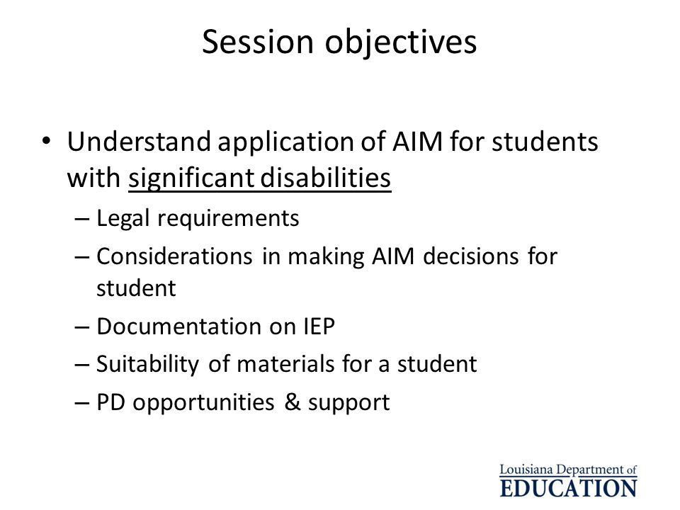 Session objectives Understand application of AIM for students with significant disabilities. Legal requirements.