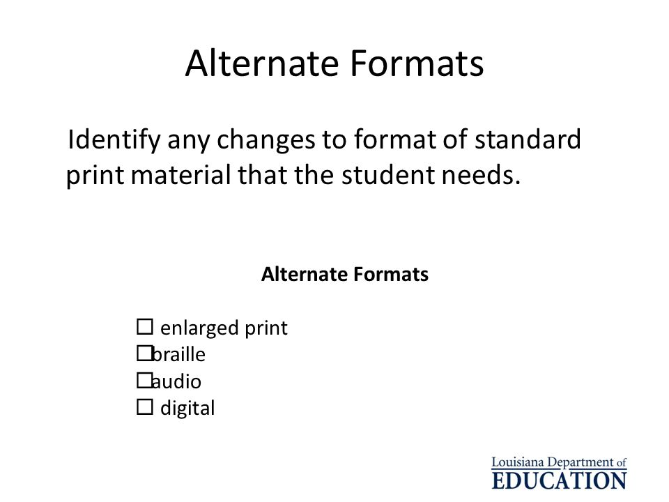 Alternate Formats Identify any changes to format of standard print material that the student needs.