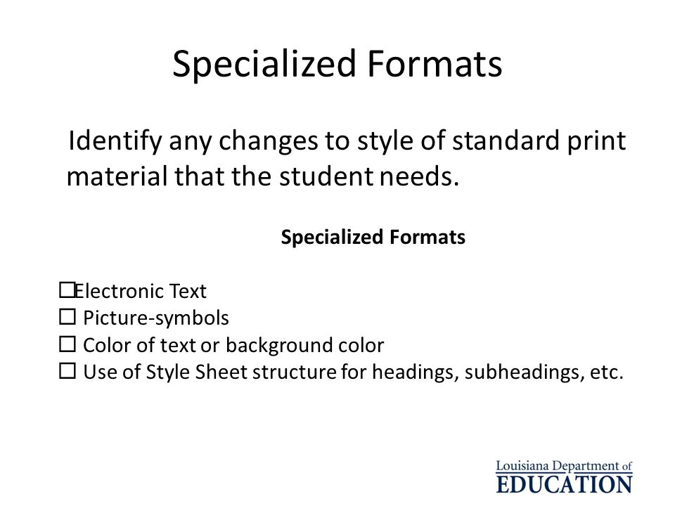 Specialized Formats Identify any changes to style of standard print material that the student needs.