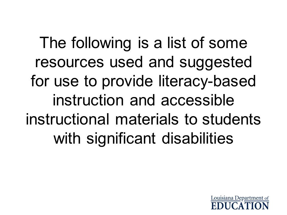 The following is a list of some resources used and suggested for use to provide literacy-based instruction and accessible instructional materials to students with significant disabilities
