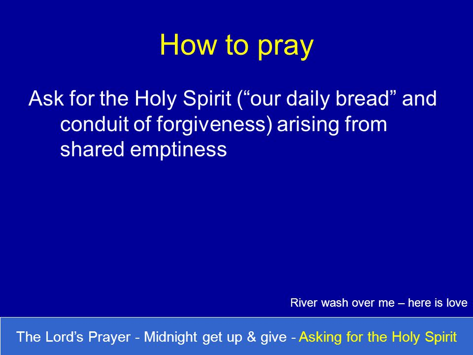 How to pray Ask for the Holy Spirit ( our daily bread and conduit of forgiveness) arising from shared emptiness.