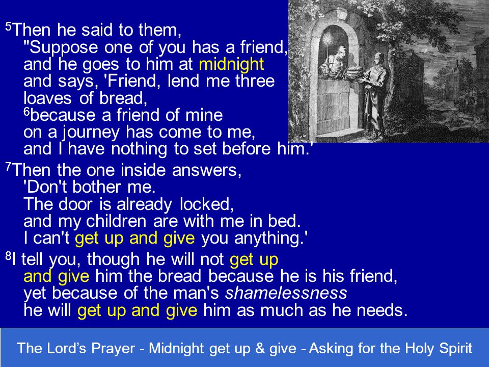5Then he said to them, Suppose one of you has a friend, and he goes to him at midnight and says, Friend, lend me three loaves of bread, 6because a friend of mine on a journey has come to me, and I have nothing to set before him.
