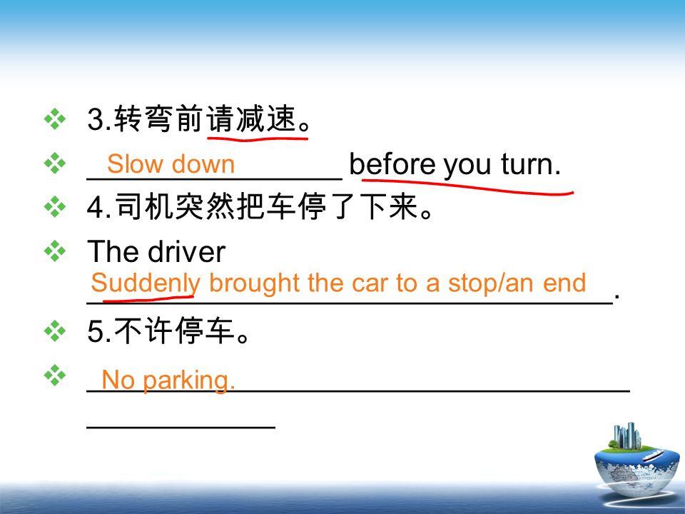 _______________ before you turn. 4.司机突然把车停了下来。