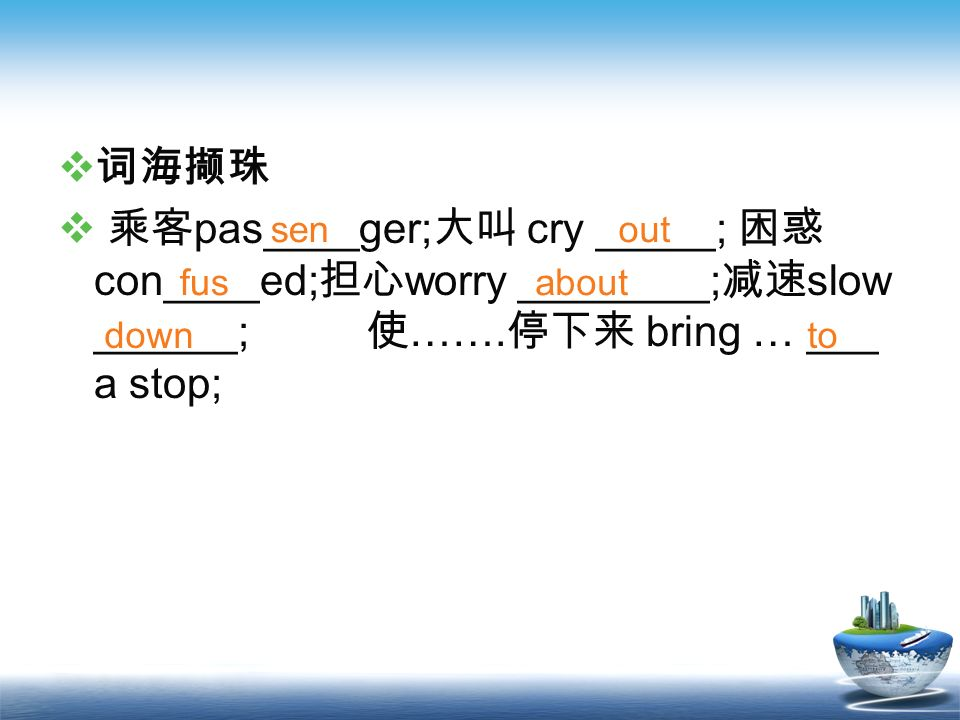词海撷珠 乘客pas____ger;大叫 cry _____; 困惑con____ed;担心worry ________;减速slow ______; 使…….停下来 bring … ___ a stop;