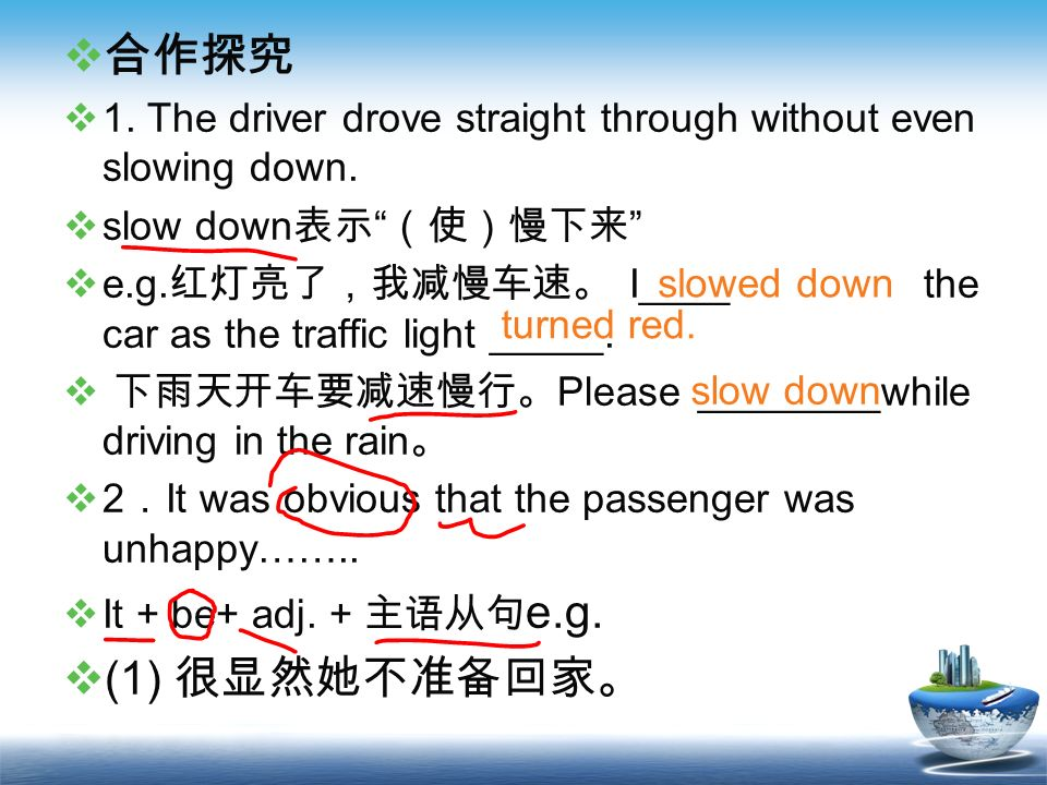 合作探究 1. The driver drove straight through without even slowing down. slow down表示 (使)慢下来