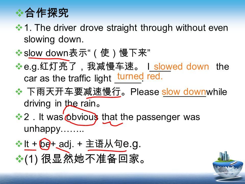 合作探究1. The driver drove straight through without even slowing down. slow down表示 (使)慢下来
