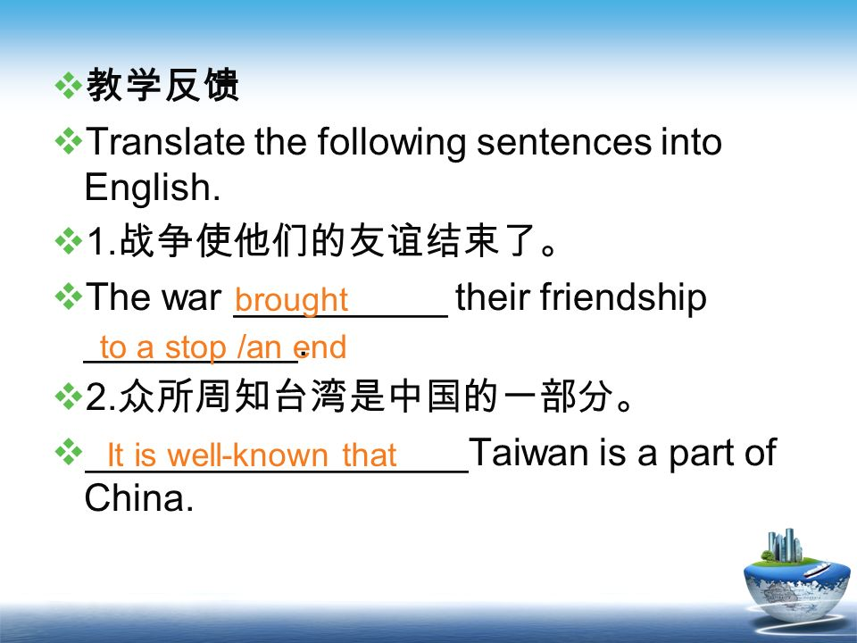 Translate the following sentences into English. 1.战争使他们的友谊结束了。